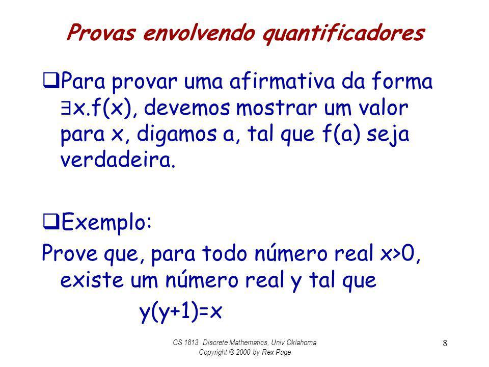 Provas envolvendo quantificadores Prove que, para todo número real x>0, existe um número real y tal que y(y+1)=x Prova: Seja x real arbitrário e tome Então CS 1813 Discrete Mathematics, Univ Oklahoma Copyright © 2000 by Rex Page 9