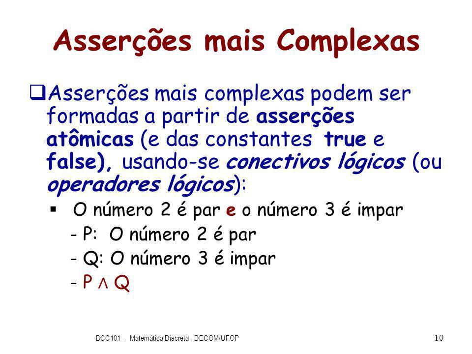 Asserções mais Complexas Asserções mais complexas podem ser formadas a partir de asserções atômicas (e das constantes true e false), usando-se conectivos lógicos (ou operadores lógicos): O número 2 é par e o número 3 é impar - P: O número 2 é par - Q: O número 3 é impar - P Q BCC101 - Matemática Discreta - DECOM/UFOP 10