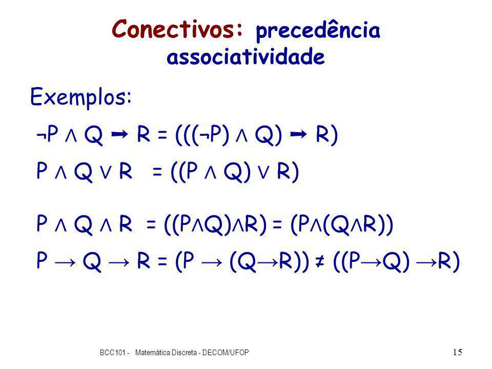 Conectivos: precedência associatividade Exemplos: ¬P Q R = (((¬P) Q) R) P Q R = ((P Q) R) P Q R = ((P Q) R) = (P (Q R)) P Q R = (P (Q R)) ((P Q) R) BCC101 - Matemática Discreta - DECOM/UFOP 15