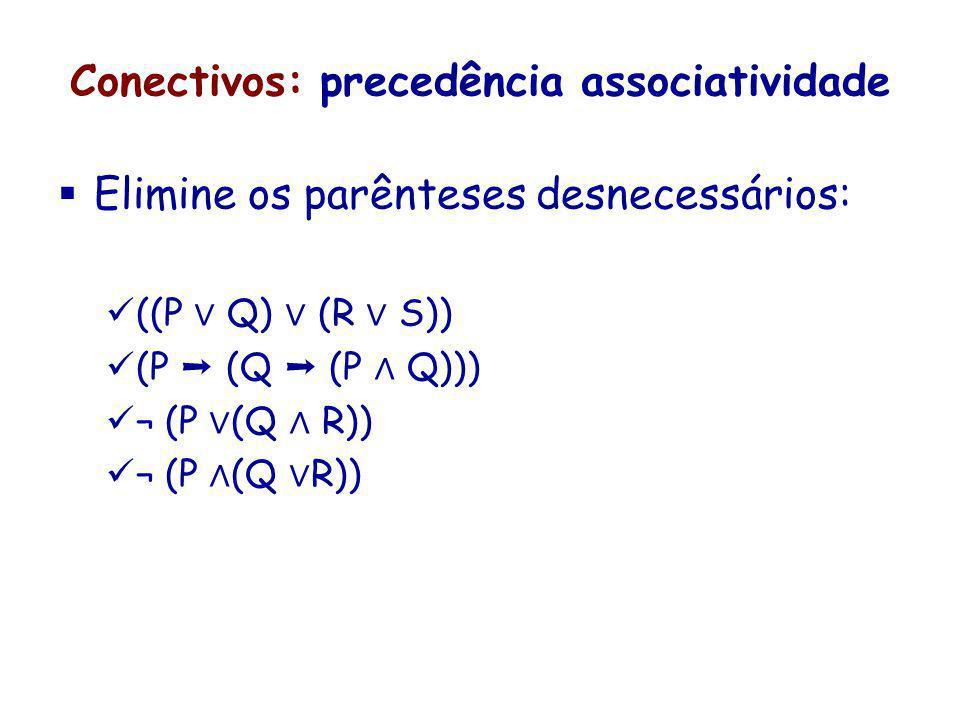 Conectivos: precedência associatividade Elimine os parênteses desnecessários: ((P Q) (R S)) (P (Q (P Q))) ¬ (P (Q R))