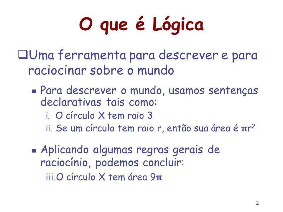 2 O que é Lógica Uma ferramenta para descrever e para raciocinar sobre o mundo Para descrever o mundo, usamos sentenças declarativas tais como: i.