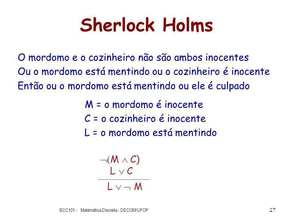 Sherlock Holms O mordomo e o cozinheiro não são ambos inocentes Ou o mordomo está mentindo ou o cozinheiro é inocente Então ou o mordomo está mentindo ou ele é culpado M = o mordomo é inocente C = o cozinheiro é inocente L = o mordomo está mentindo BCC101 - Matemática Discreta - DECOM/UFOP 27 M C) L C L M