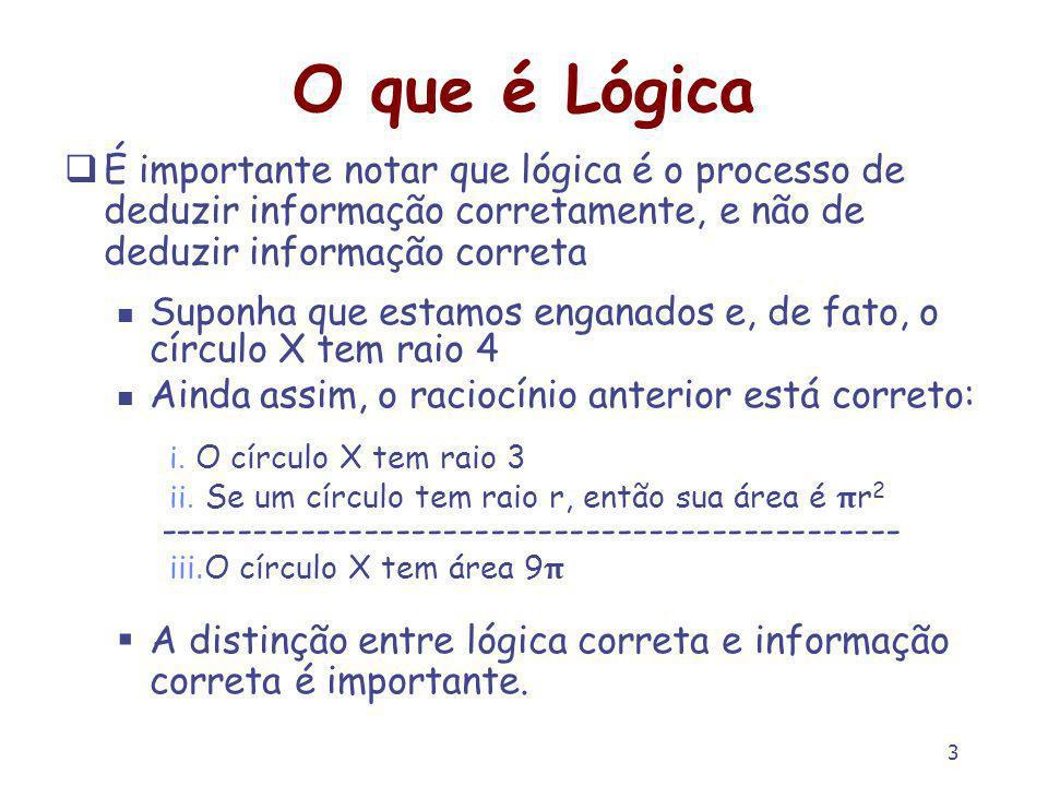 3 O que é Lógica É importante notar que lógica é o processo de deduzir informação corretamente, e não de deduzir informação correta Suponha que estamos enganados e, de fato, o círculo X tem raio 4 Ainda assim, o raciocínio anterior está correto: i.