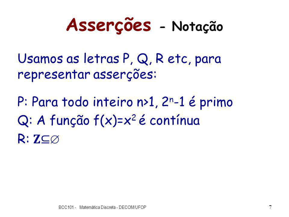 Asserções - Notação Usamos as letras P, Q, R etc, para representar asserções: P: Para todo inteiro n>1, 2 n -1 é primo Q: A função f(x)=x 2 é contínua R: BCC101 - Matemática Discreta - DECOM/UFOP 7