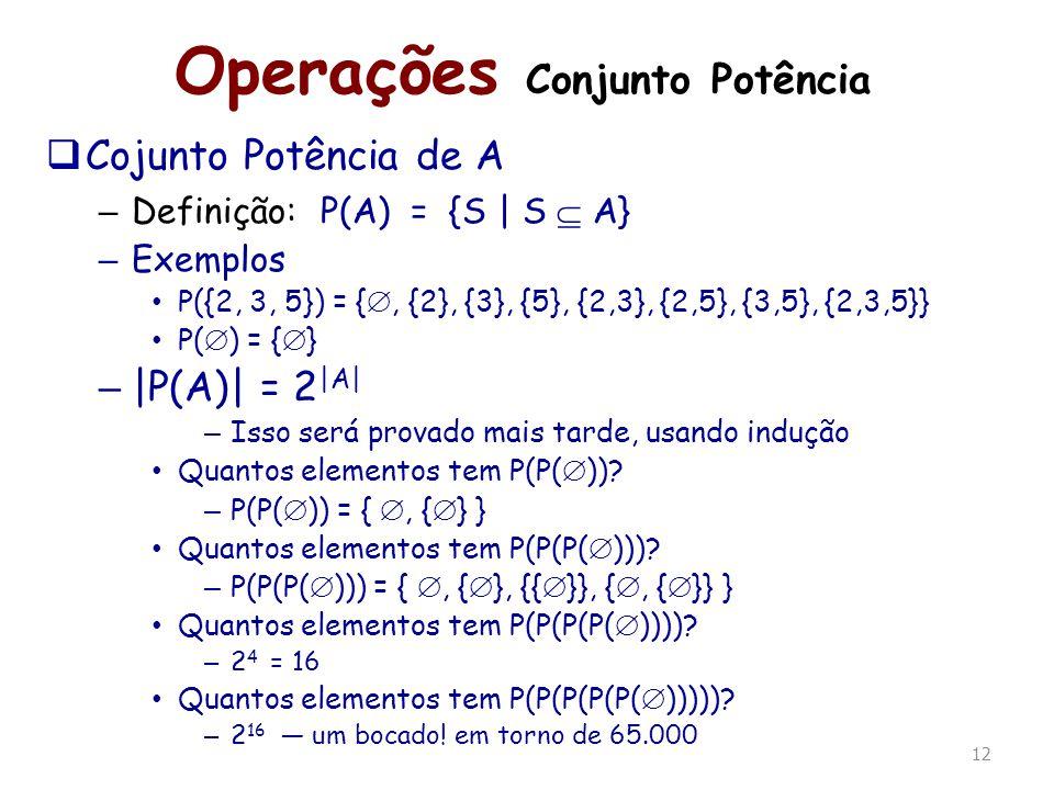 12 Operações Conjunto Potência Cojunto Potência de A – Definição: P(A) = {S | S A} – Exemplos P({2, 3, 5}) = {, {2}, {3}, {5}, {2,3}, {2,5}, {3,5}, {2