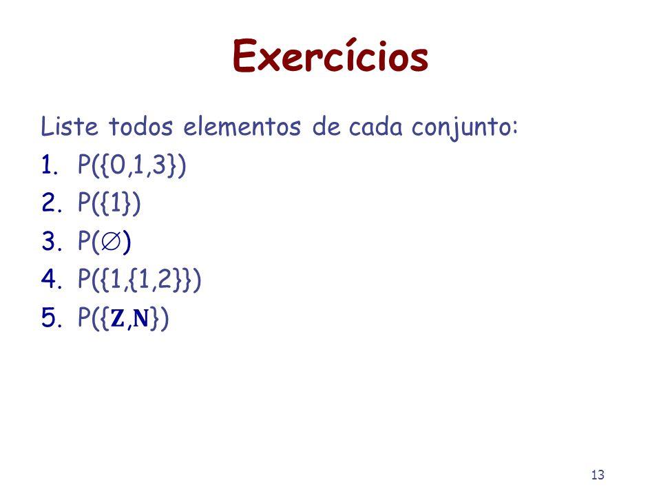 13 Exercícios Liste todos elementos de cada conjunto: 1.P({0,1,3}) 2.P({1}) 3.P( ) 4.P({1,{1,2}}) 5.P({,})