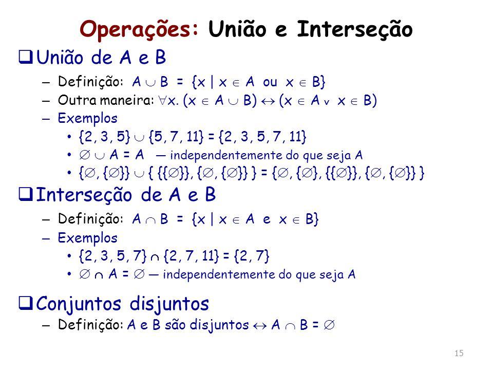 15 Operações: União e Interseção União de A e B – Definição: A B = {x | x A ou x B} – Outra maneira: x. (x A B) (x A x B) – Exemplos {2, 3, 5} {5, 7,