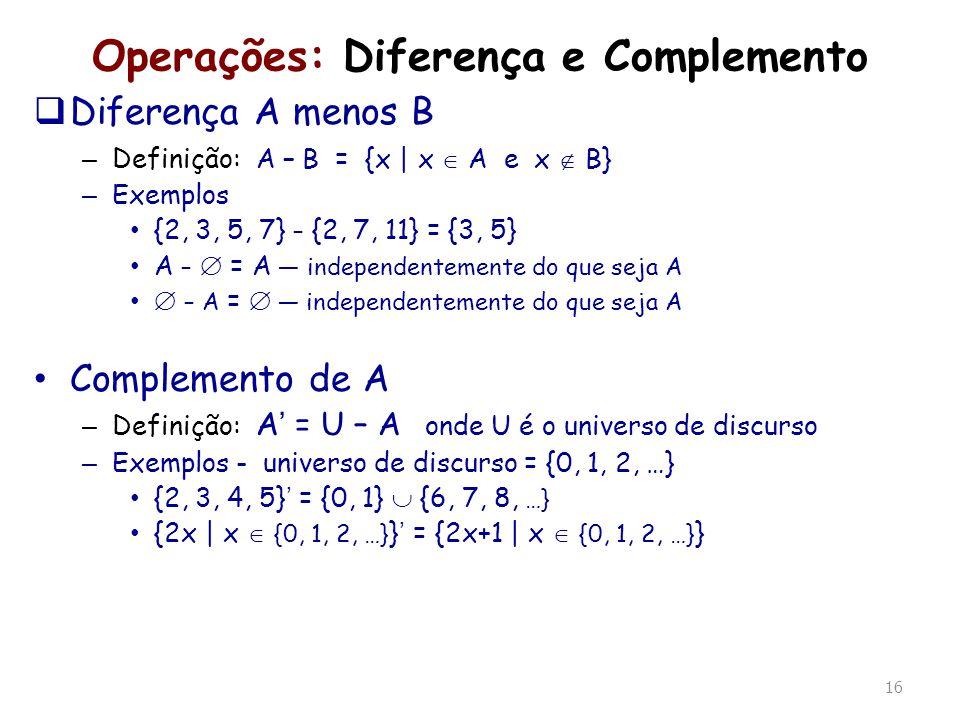 16 Operações: Diferença e Complemento Diferença A menos B – Definição: A – B = {x | x A e x B} – Exemplos {2, 3, 5, 7} – {2, 7, 11} = {3, 5} A – = A i