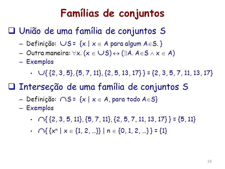 18 Famílias de conjuntos União de uma família de conjuntos S – Definição: S = {x | x A para algum A S. } – Outra maneira: x. (x S) ( A. A S x A) – Exe