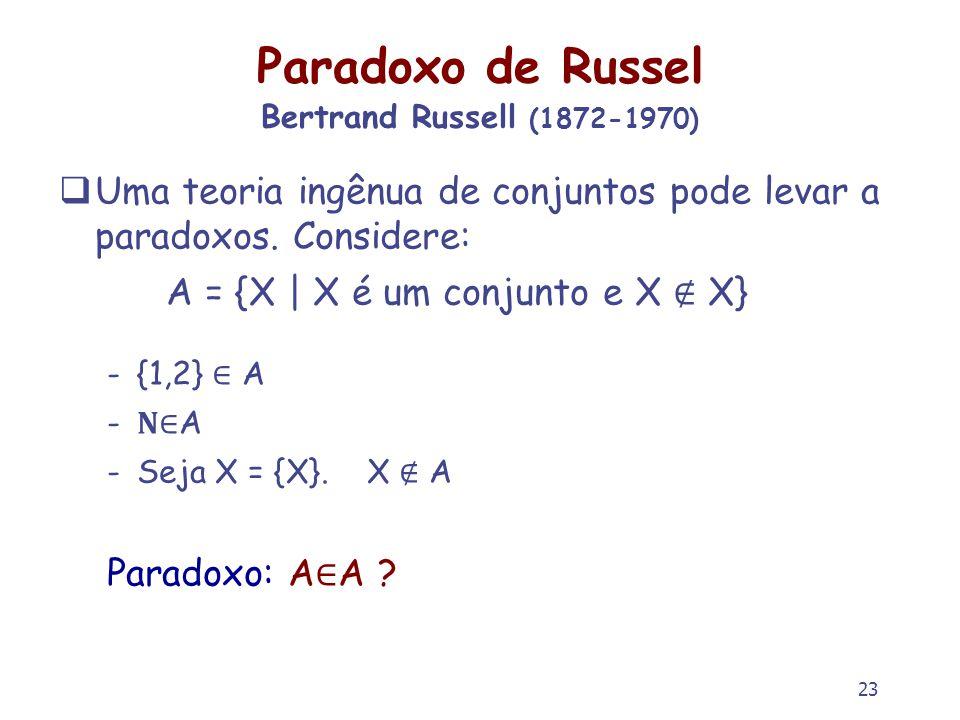 23 Paradoxo de Russel Bertrand Russell (1872-1970) Uma teoria ingênua de conjuntos pode levar a paradoxos. Considere: A = {X | X é um conjunto e X X}