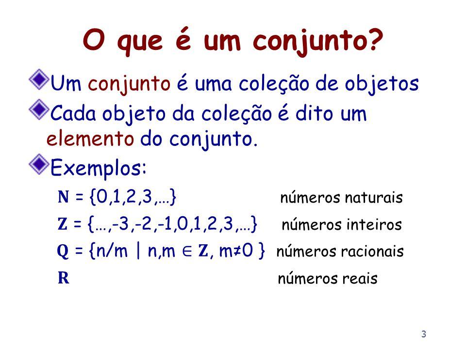 3 O que é um conjunto? Um conjunto é uma coleção de objetos Cada objeto da coleção é dito um elemento do conjunto. Exemplos: = {0,1,2,3,…} números nat
