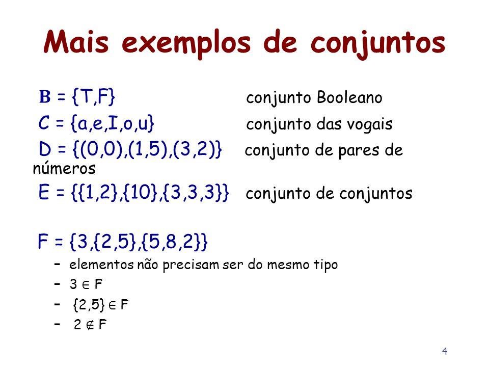 4 Mais exemplos de conjuntos = {T,F} conjunto Booleano C = {a,e,I,o,u} conjunto das vogais D = {(0,0),(1,5),(3,2)} conjunto de pares de números E = {{