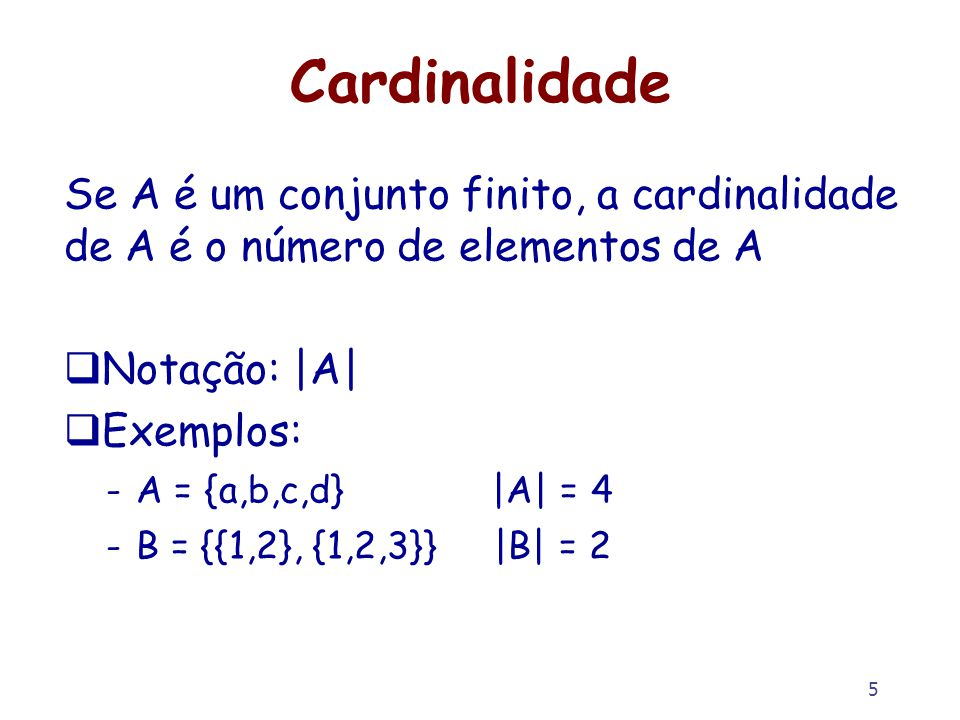 5 Cardinalidade Se A é um conjunto finito, a cardinalidade de A é o número de elementos de A Notação: |A| Exemplos: -A = {a,b,c,d} |A| = 4 -B = {{1,2}