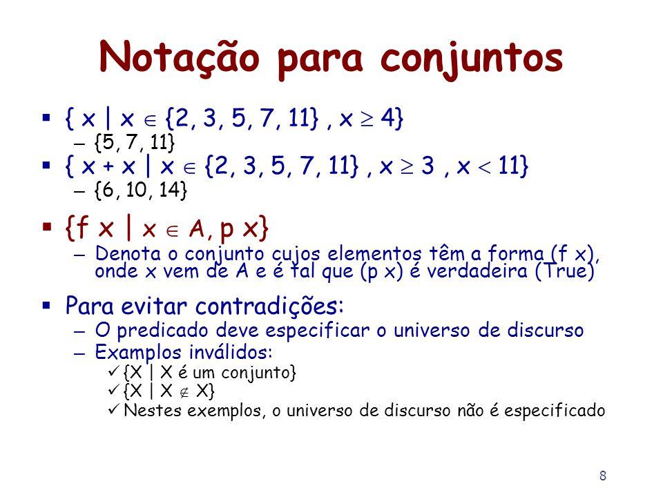 8 Notação para conjuntos { x | x {2, 3, 5, 7, 11}, x 4} – {5, 7, 11} { x + x | x {2, 3, 5, 7, 11}, x 3, x 11} – {6, 10, 14} {f x | x A, p x} – Denota