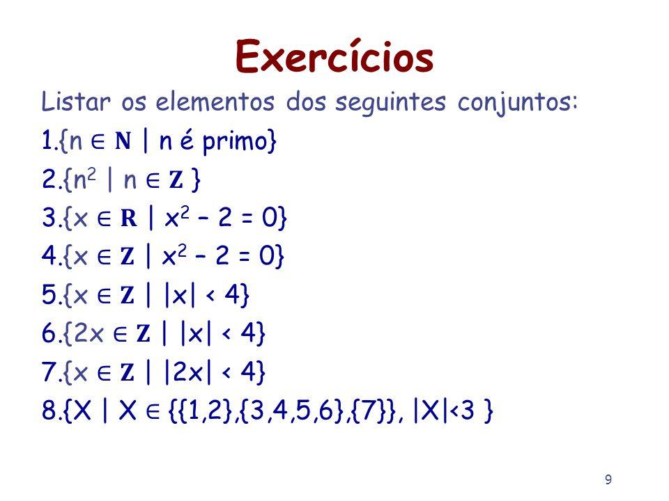 9 Exercícios Listar os elementos dos seguintes conjuntos: 1.{n | n é primo} 2.{n 2 | n } 3.{x | x 2 – 2 = 0} 4.{x | x 2 – 2 = 0} 5.{x | |x| < 4} 6.{2x