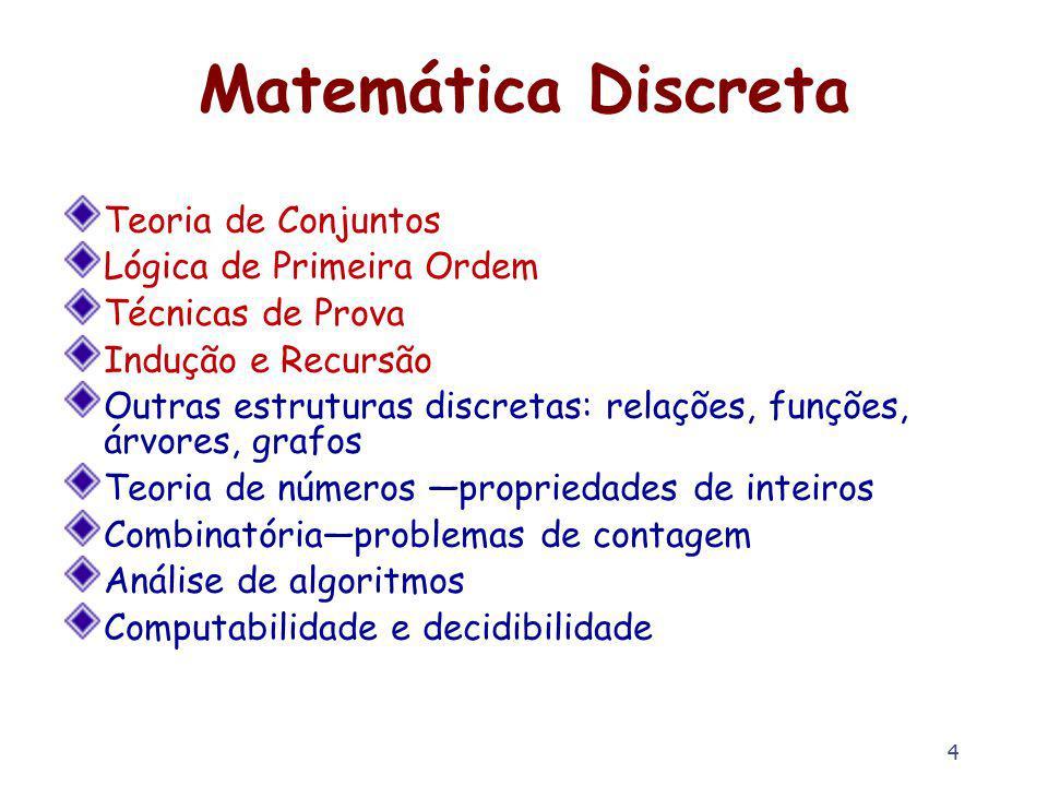 4 Matemática Discreta Teoria de Conjuntos Lógica de Primeira Ordem Técnicas de Prova Indução e Recursão Outras estruturas discretas: relações, funções