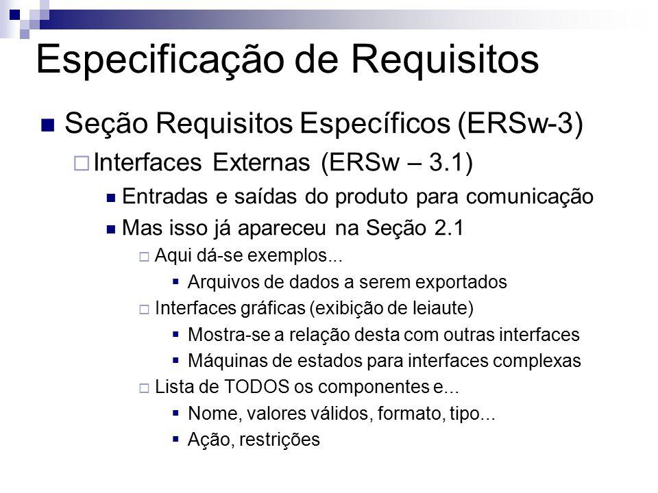 Especificação de Requisitos Seção Requisitos Específicos (ERSw-3) Interfaces Externas (ERSw – 3.1) Entradas e saídas do produto para comunicação Mas isso já apareceu na Seção 2.1 Aqui dá-se exemplos...