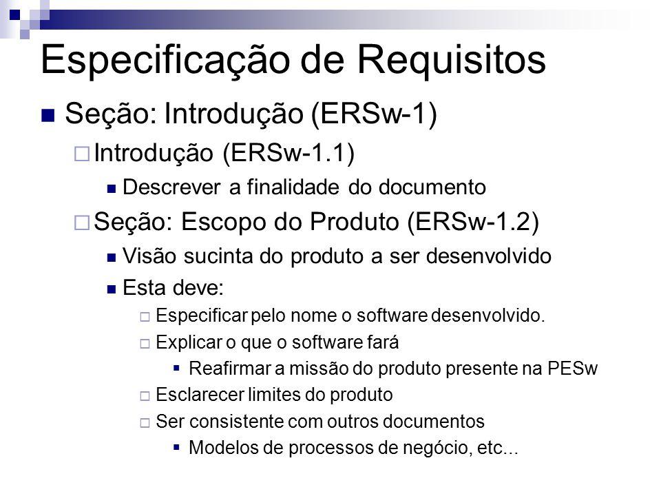 Especificação de Requisitos Seção: Introdução (ERSw-1) Introdução (ERSw-1.1) Descrever a finalidade do documento Seção: Escopo do Produto (ERSw-1.2) Visão sucinta do produto a ser desenvolvido Esta deve: Especificar pelo nome o software desenvolvido.