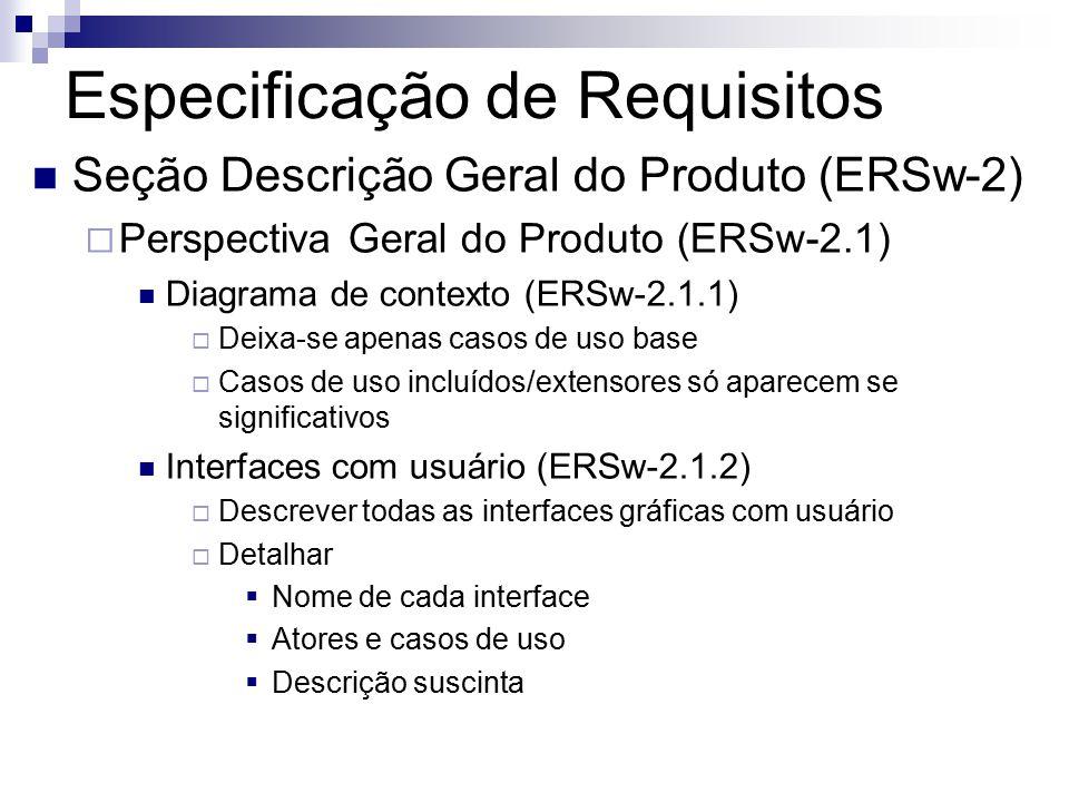 Especificação de Requisitos Seção Descrição Geral do Produto (ERSw-2) Perspectiva Geral do Produto (ERSw-2.1) Diagrama de contexto (ERSw-2.1.1) Deixa-se apenas casos de uso base Casos de uso incluídos/extensores só aparecem se significativos Interfaces com usuário (ERSw-2.1.2) Descrever todas as interfaces gráficas com usuário Detalhar Nome de cada interface Atores e casos de uso Descrição suscinta