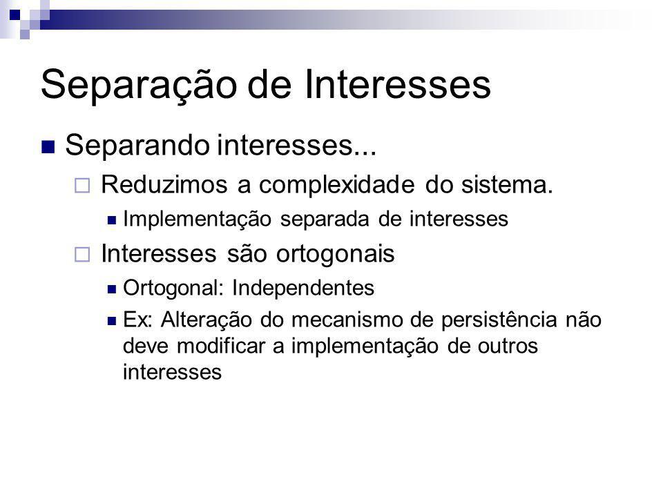 Separando interesses... Reduzimos a complexidade do sistema. Implementação separada de interesses Interesses são ortogonais Ortogonal: Independentes E