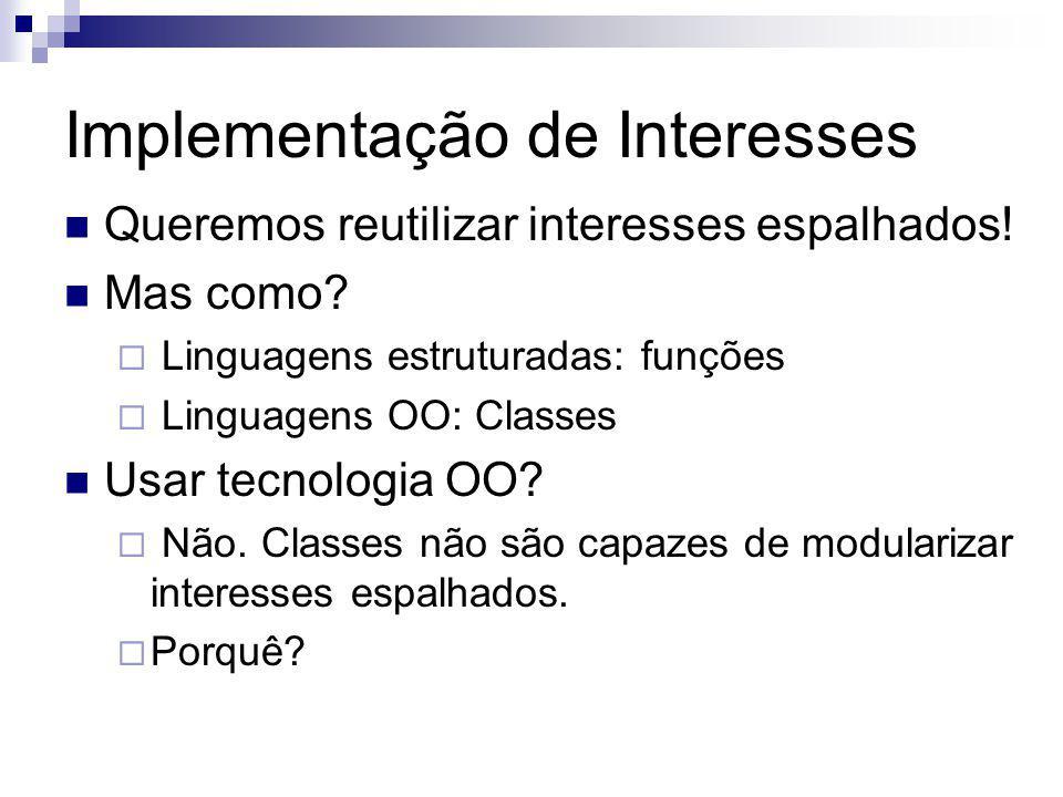 Implementação de Interesses Queremos reutilizar interesses espalhados! Mas como? Linguagens estruturadas: funções Linguagens OO: Classes Usar tecnolog