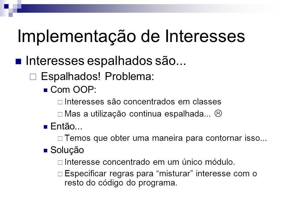 Implementação de Interesses Interesses espalhados são... Espalhados! Problema: Com OOP: Interesses são concentrados em classes Mas a utilização contin