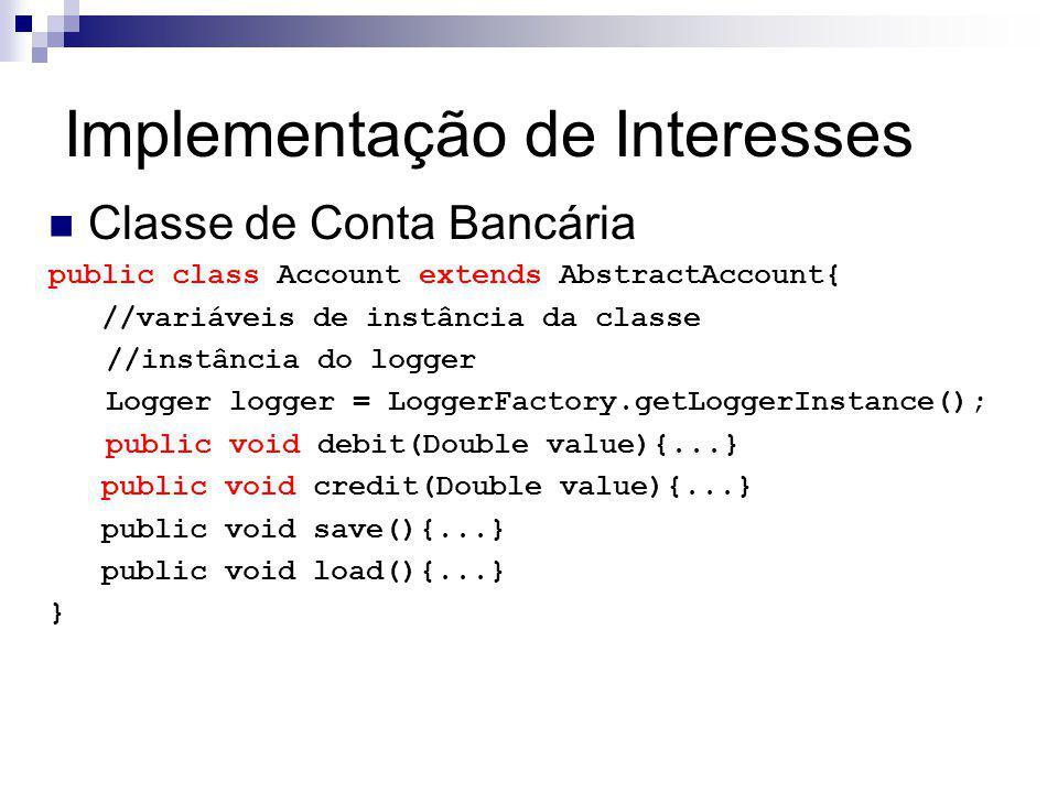 Implementação de Interesses Classe de Conta Bancária public class Account extends AbstractAccount{ //variáveis de instância da classe //instância do logger Logger logger = LoggerFactory.getLoggerInstance(); public void debit(Double value){...} public void credit(Double value){...} public void save(){...} public void load(){...} }