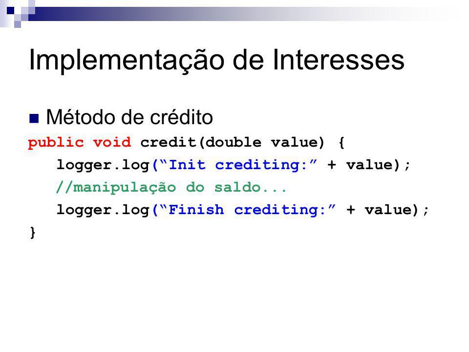 Implementação de Interesses Método de crédito public void credit(double value) { logger.log(Init crediting: + value); //manipulação do saldo... logger