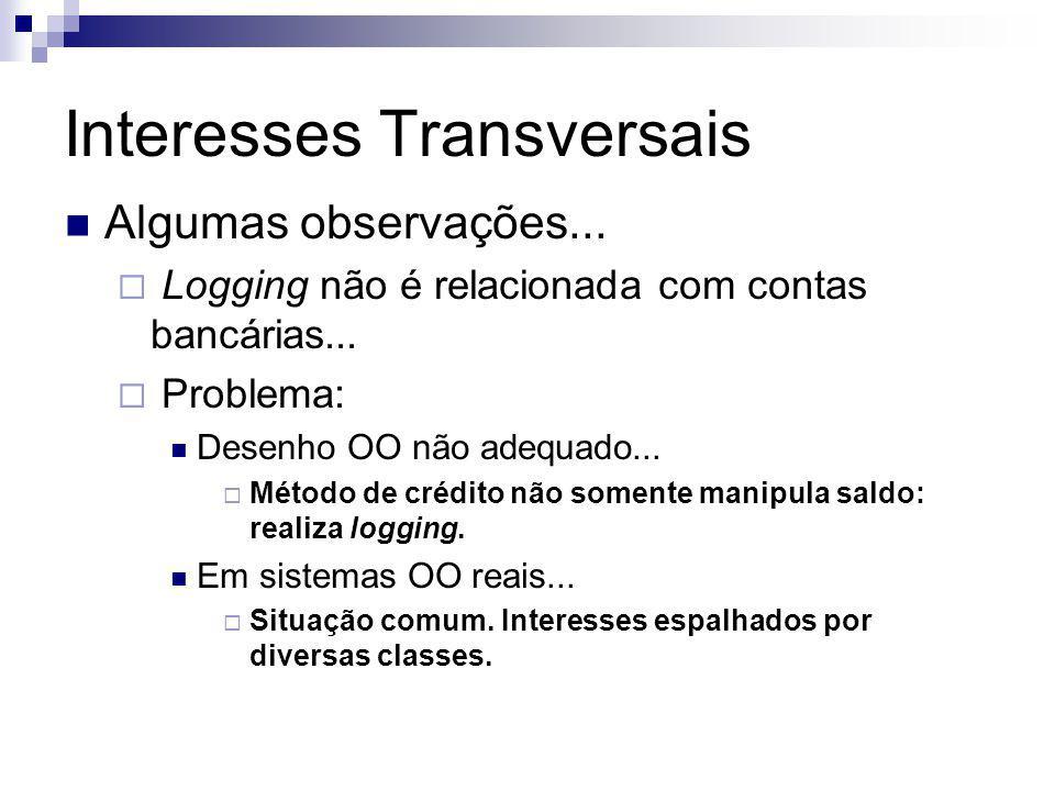 Interesses Transversais Algumas observações... Logging não é relacionada com contas bancárias... Problema: Desenho OO não adequado... Método de crédit