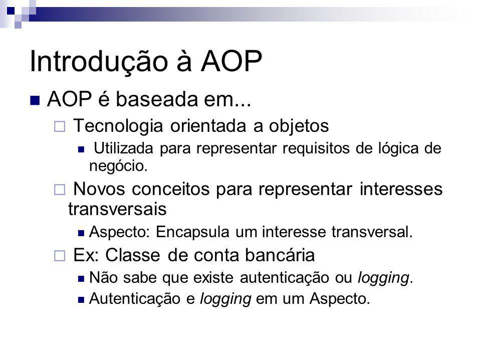 Introdução à AOP AOP é baseada em... Tecnologia orientada a objetos Utilizada para representar requisitos de lógica de negócio. Novos conceitos para r