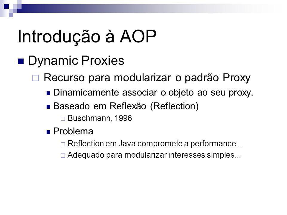 Introdução à AOP Dynamic Proxies Recurso para modularizar o padrão Proxy Dinamicamente associar o objeto ao seu proxy. Baseado em Reflexão (Reflection