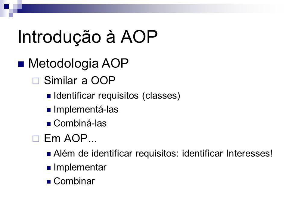 Introdução à AOP Metodologia AOP Similar a OOP Identificar requisitos (classes) Implementá-las Combiná-las Em AOP...