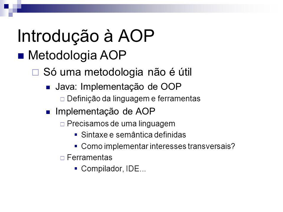 Metodologia AOP Só uma metodologia não é útil Java: Implementação de OOP Definição da linguagem e ferramentas Implementação de AOP Precisamos de uma l