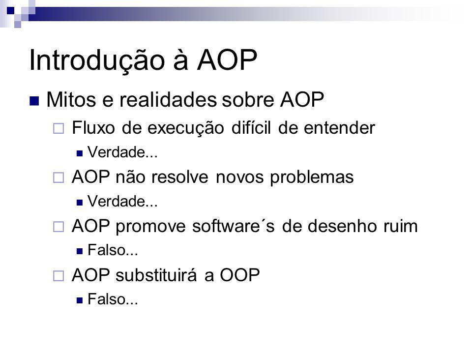 Introdução à AOP Mitos e realidades sobre AOP Fluxo de execução difícil de entender Verdade... AOP não resolve novos problemas Verdade... AOP promove