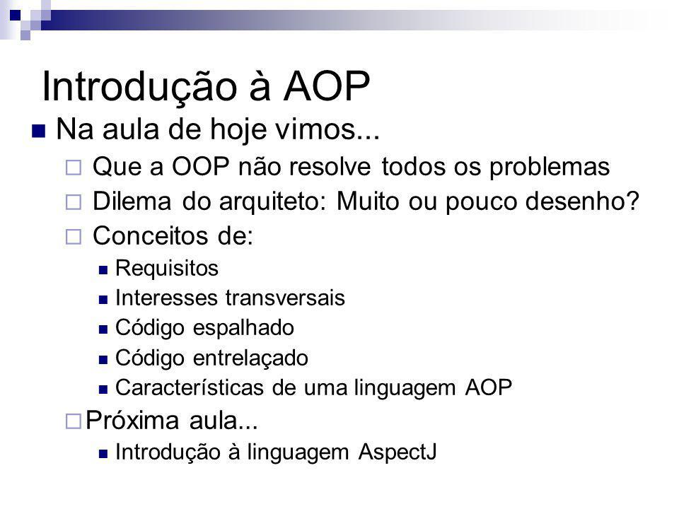 Introdução à AOP Na aula de hoje vimos... Que a OOP não resolve todos os problemas Dilema do arquiteto: Muito ou pouco desenho? Conceitos de: Requisit