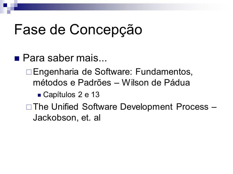 Fase de Concepção Para saber mais... Engenharia de Software: Fundamentos, métodos e Padrões – Wilson de Pádua Capítulos 2 e 13 The Unified Software De