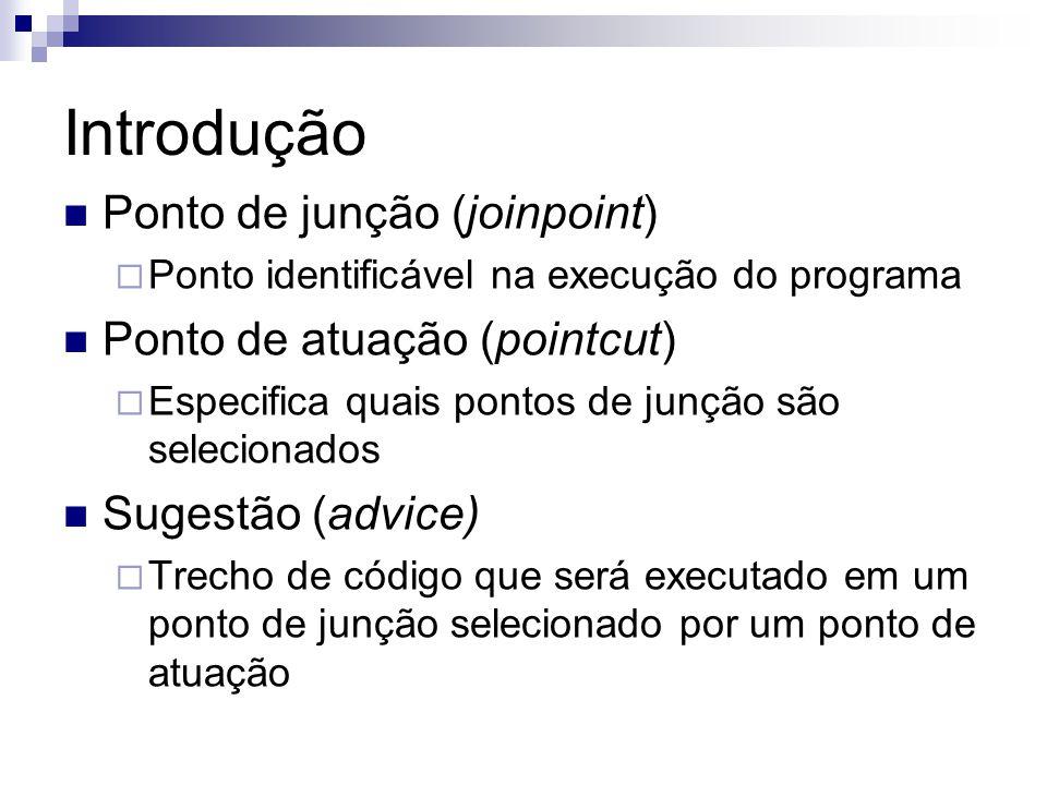 Introdução Ponto de junção (joinpoint) Ponto identificável na execução do programa Ponto de atuação (pointcut) Especifica quais pontos de junção são s