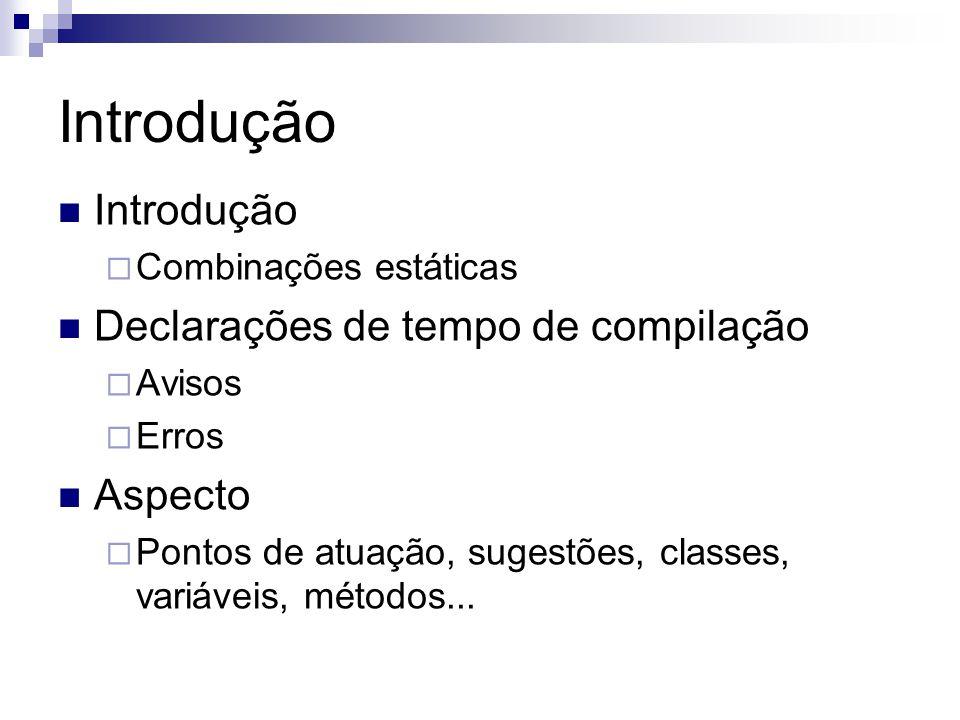 Introdução Combinações estáticas Declarações de tempo de compilação Avisos Erros Aspecto Pontos de atuação, sugestões, classes, variáveis, métodos...