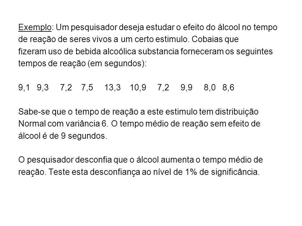 Exemplo: Um pesquisador deseja estudar o efeito do álcool no tempo de reação de seres vivos a um certo estimulo. Cobaias que fizeram uso de bebida alc