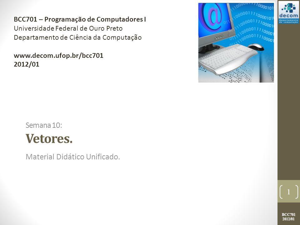 BCC701 2012/01 Semana 10: Vetores. Material Didático Unificado. 1 BCC701 – Programação de Computadores I Universidade Federal de Ouro Preto Departamen