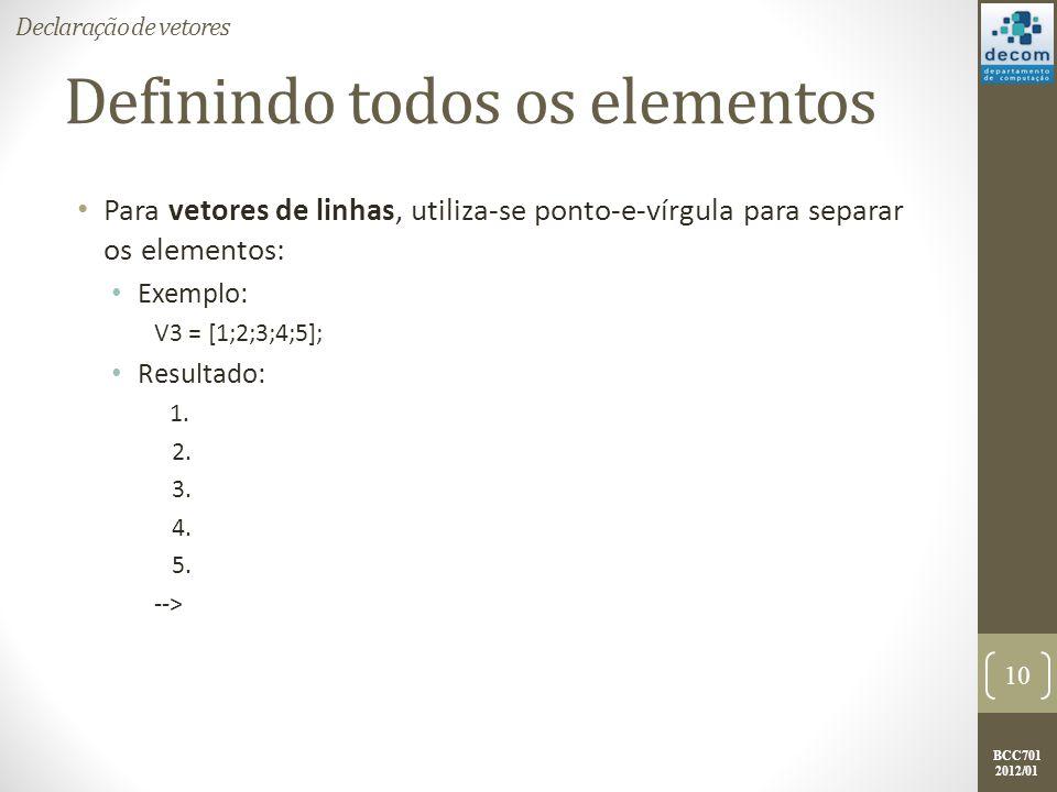 BCC701 2012/01 Definindo todos os elementos Para vetores de linhas, utiliza-se ponto-e-vírgula para separar os elementos: Exemplo: V3 = [1;2;3;4;5]; R