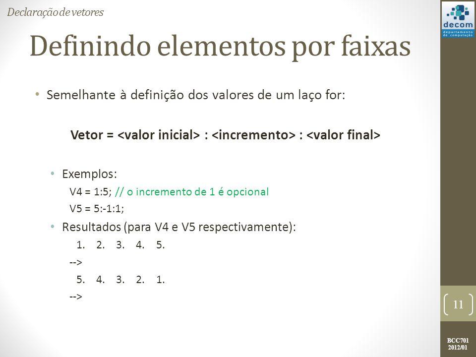 BCC701 2012/01 Definindo elementos por faixas Semelhante à definição dos valores de um laço for: Vetor = : : Exemplos: V4 = 1:5; // o incremento de 1