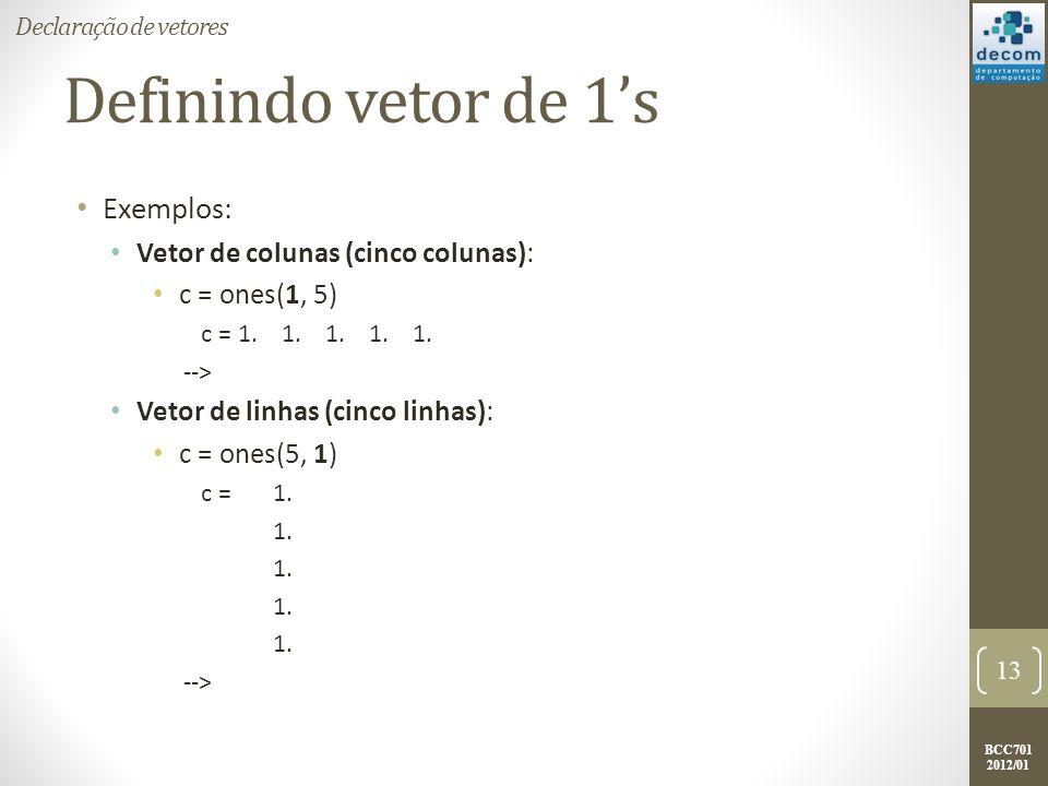 BCC701 2012/01 Definindo vetor de 1s Exemplos: Vetor de colunas (cinco colunas): c = ones(1, 5) c = 1. 1. 1. 1. 1. --> Vetor de linhas (cinco linhas):