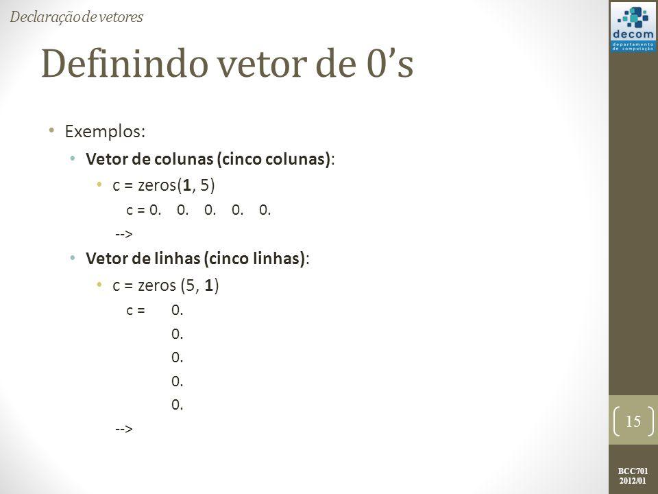 BCC701 2012/01 Definindo vetor de 0s Exemplos: Vetor de colunas (cinco colunas): c = zeros(1, 5) c = 0. 0. 0. 0. 0. --> Vetor de linhas (cinco linhas)