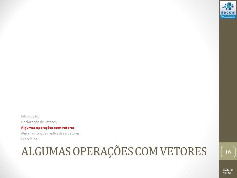 BCC701 2012/01 ALGUMAS OPERAÇÕES COM VETORES Introdução; Declaração de vetores; Algumas operações com vetores; Algumas funções aplicadas a vetores; Ex