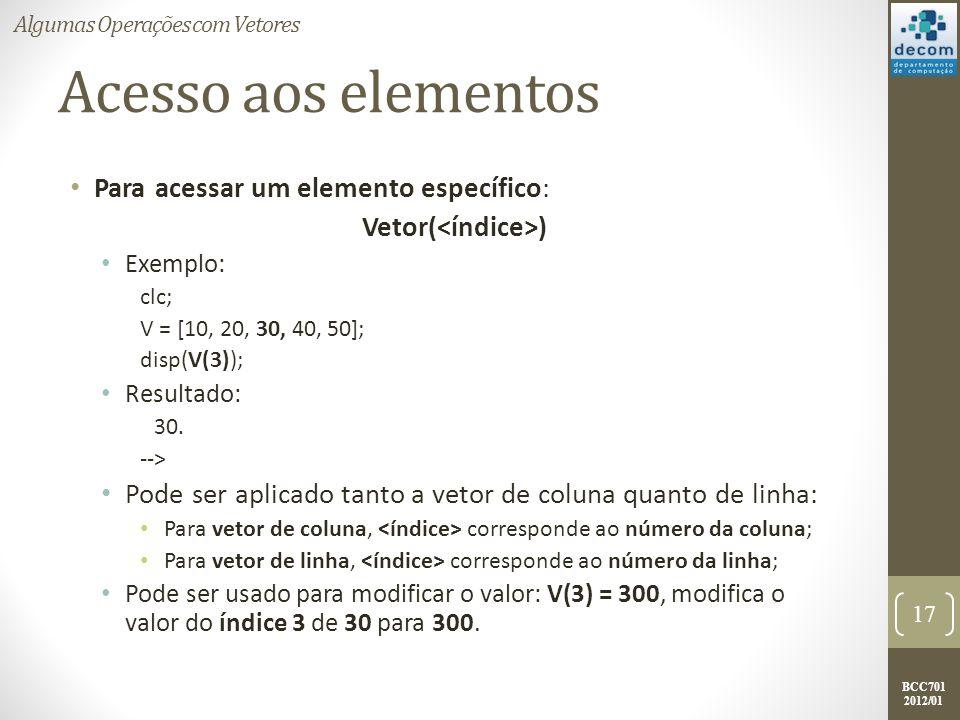BCC701 2012/01 Acesso aos elementos Para acessar um elemento específico: Vetor( ) Exemplo: clc; V = [10, 20, 30, 40, 50]; disp(V(3)); Resultado: 30. -