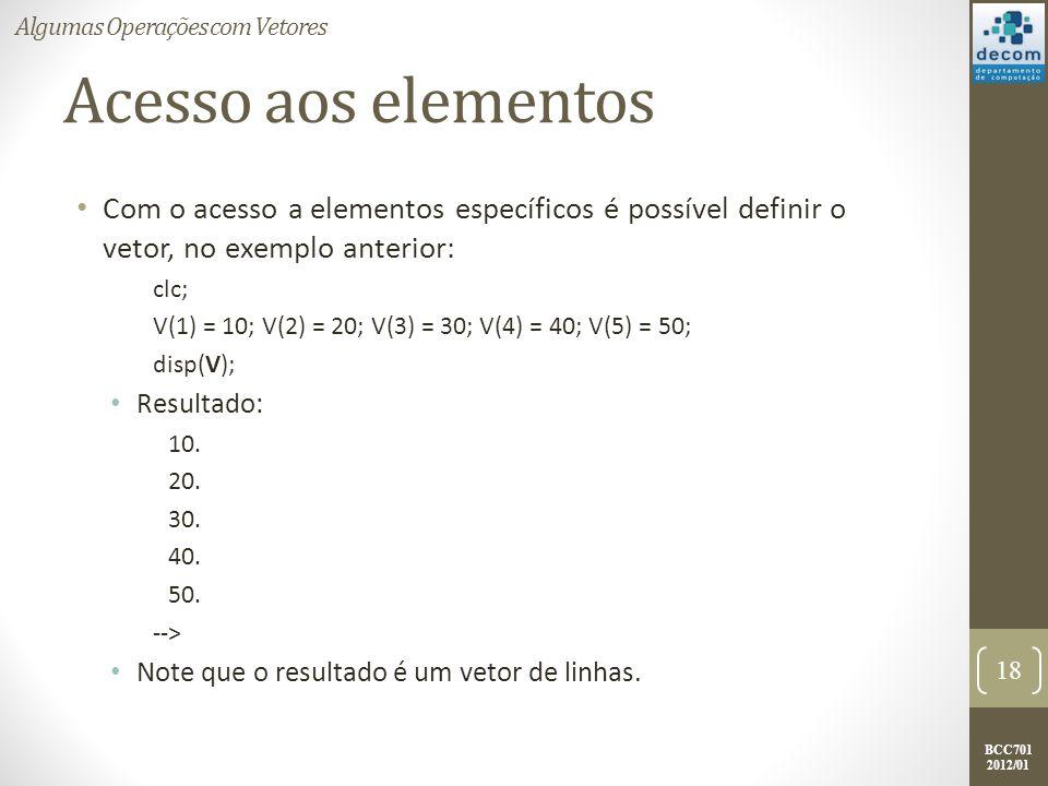 BCC701 2012/01 Acesso aos elementos Com o acesso a elementos específicos é possível definir o vetor, no exemplo anterior: clc; V(1) = 10; V(2) = 20; V