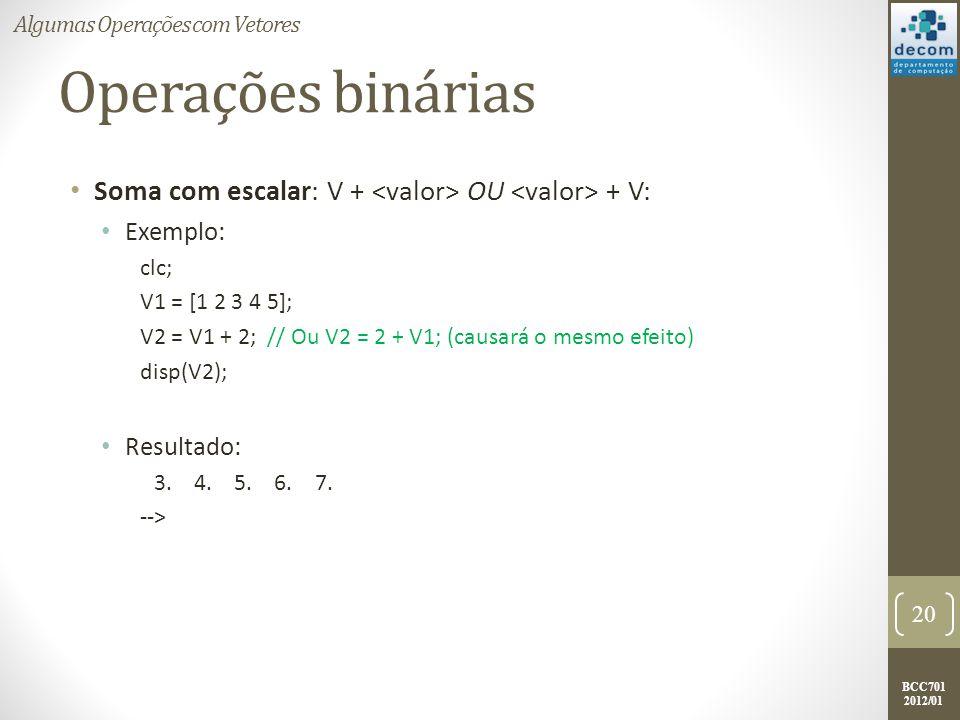 BCC701 2012/01 Operações binárias Soma com escalar: V + OU + V: Exemplo: clc; V1 = [1 2 3 4 5]; V2 = V1 + 2; // Ou V2 = 2 + V1; (causará o mesmo efeit