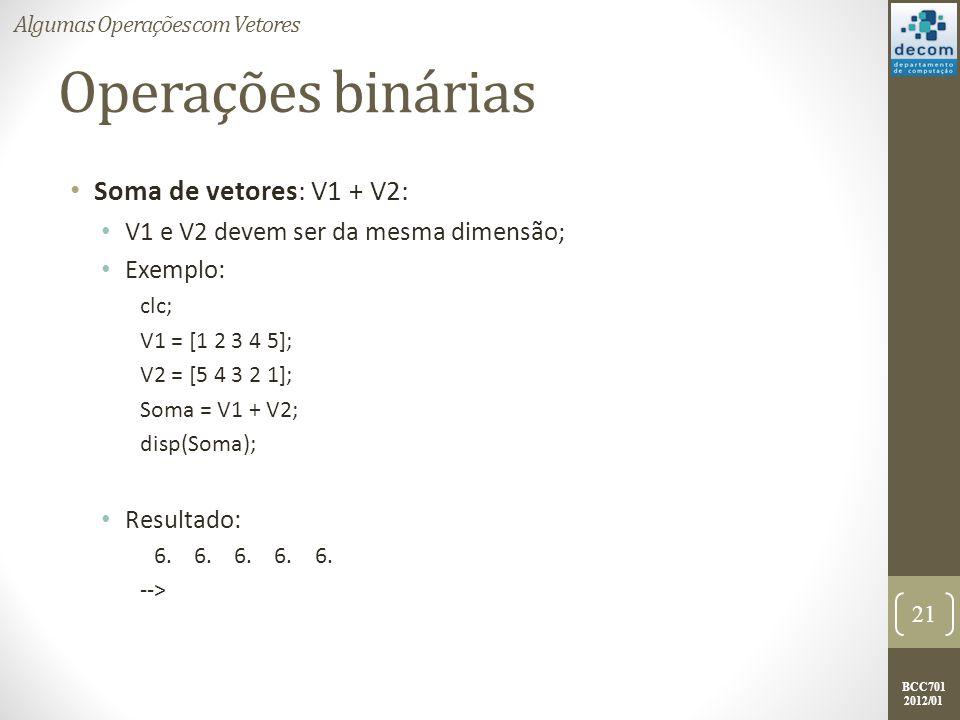 BCC701 2012/01 Operações binárias Soma de vetores: V1 + V2: V1 e V2 devem ser da mesma dimensão; Exemplo: clc; V1 = [1 2 3 4 5]; V2 = [5 4 3 2 1]; Som