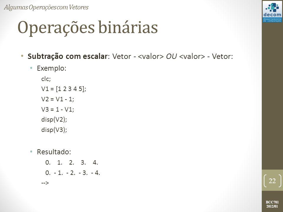 BCC701 2012/01 Operações binárias Subtração com escalar: Vetor - OU - Vetor: Exemplo: clc; V1 = [1 2 3 4 5]; V2 = V1 - 1; V3 = 1 - V1; disp(V2); disp(